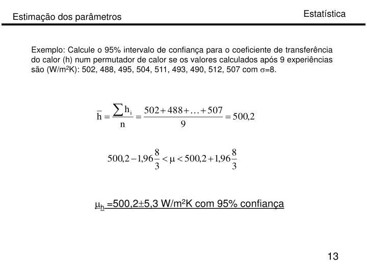 Exemplo: Calcule o 95% intervalo de confiança para o coeficiente de transferência do calor (h) num permutador de calor se os valores calculados após 9 experiências são (W/m