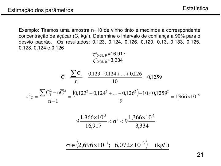 Exemplo: Tiramos uma amostra n=10 de vinho tinto e medimos a correspondente concentração de açúcar (C, kg/l). Determine o intervalo de confiança a 90% para o desvio padrão.  Os resultados: 0,123, 0,124, 0,126, 0,120, 0,13, 0,133, 0,125, 0,128, 0,124 e 0,126