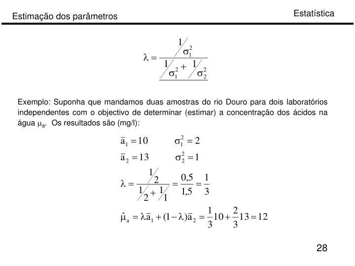 Exemplo: Suponha que mandamos duas amostras do rio Douro para dois laboratórios independentes com o objectivo de determinar (estimar) a concentração dos ácidos na água