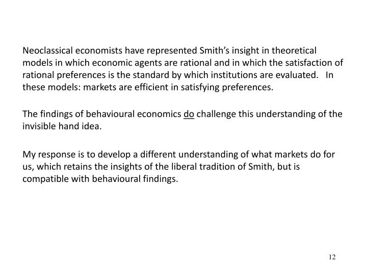Neoclassical economists have represented Smiths insight in theoretical models in which economic agents are rational and in which the satisfaction of rational preferences is the standard by which institutions are evaluated.   In these models: markets are efficient in satisfying preferences.