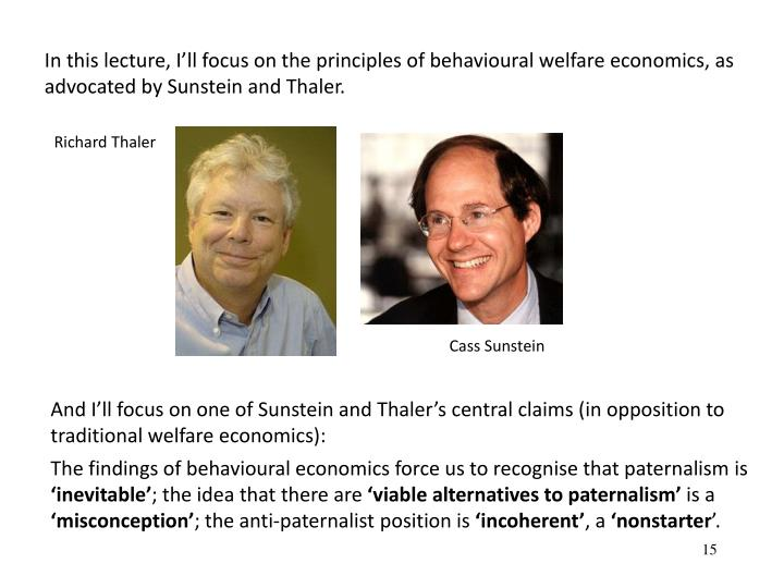 In this lecture, Ill focus on the principles of behavioural welfare economics, as advocated by Sunstein and Thaler.