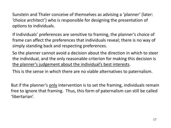 Sunstein and Thaler conceive of themselves as advising a planner (later: choice architect) who is responsible for designing the presentation of options to individuals.