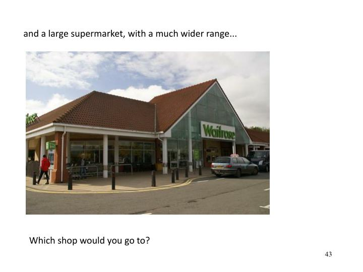 and a large supermarket, with a much wider range...