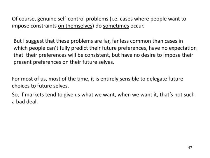 Of course, genuine self-control problems (i.e. cases where people want to impose constraints