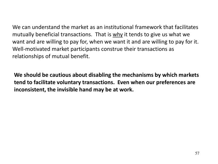 We can understand the market as an institutional framework that facilitates mutually beneficial transactions.  That is