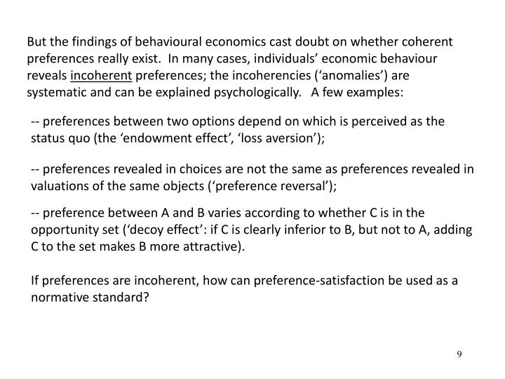 But the findings of behavioural economics cast doubt on whether coherent preferences really exist.  In many cases, individuals economic behaviour reveals