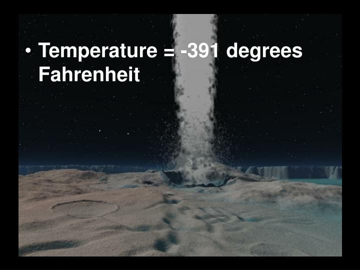 Temperature = -391 degrees Fahrenheit