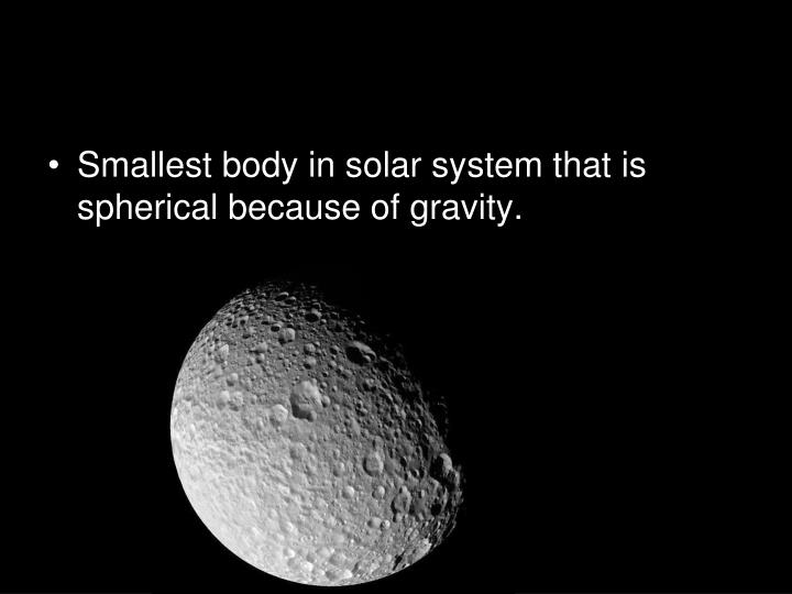 Smallest body in solar system that is spherical because of gravity.