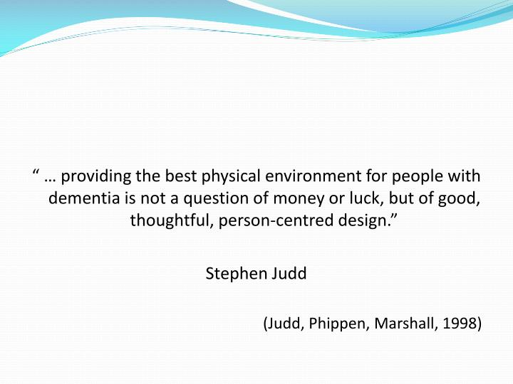 """ … providing the best physical environment for people with dementia is not a question of money or luck, but of good, thoughtful, person-centred design."""