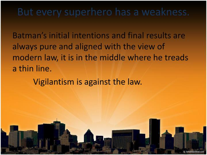 But every superhero has a weakness.