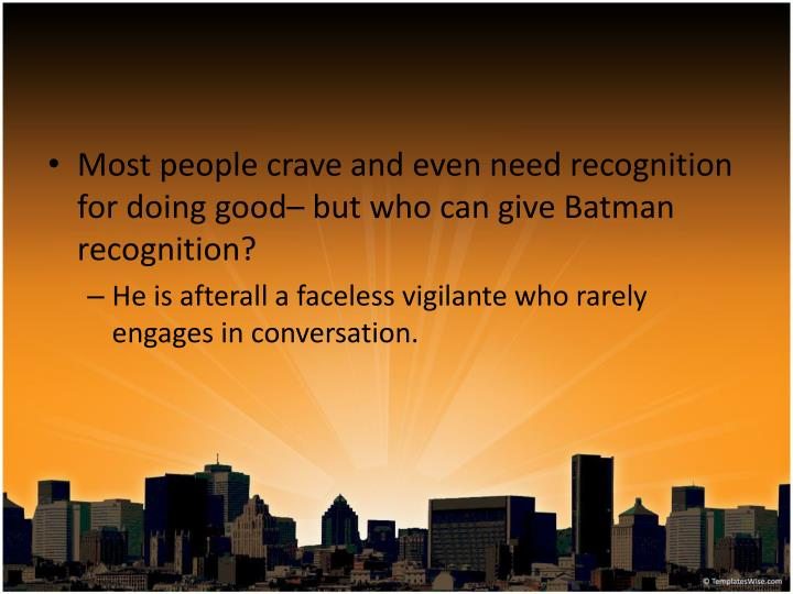 Most people crave and even need recognition for doing good– but who can give Batman recognition?