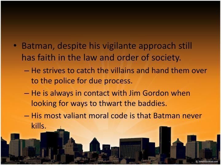 Batman, despite his vigilante approach still has faith in the law and order of society.