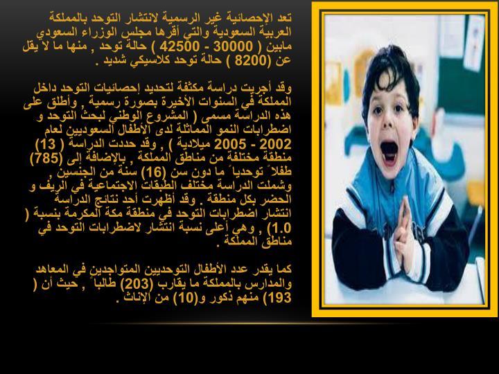 تعد الإحصائية غير الرسمية لانتشار التوحد بالمملكة العربية السعودية والتي أقرها مجلس الوزراء السعودي مابين ( 30000 - 42500 ) حالة توحد , منها ما لا يقل عن (8200 ) حالة توحد كلاسيكي شديد .