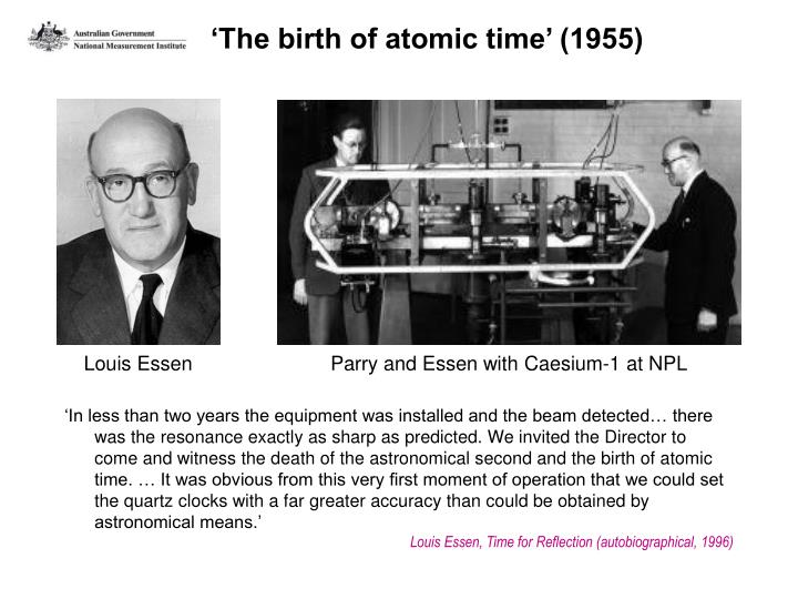 'In less than two years the equipment was installed and the beam detected… there was the resonance exactly as sharp as predicted. We invited the Director to come and witness the death of the astronomical second and the birth of atomic time. … It was obvious from this very first moment of operation that we could set the quartz clocks with a far greater accuracy than could be obtained by astronomical means.'