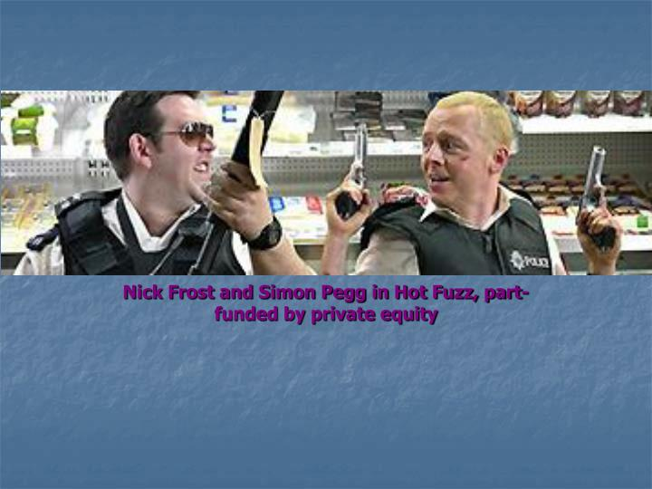 Nick Frost and Simon Pegg in Hot Fuzz, part-funded by private equity