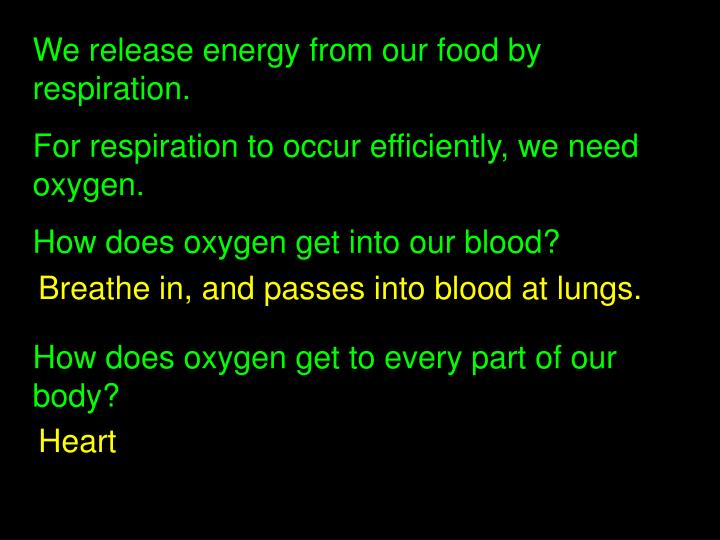 We release energy from our food by respiration.