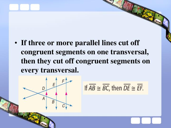 If three or more parallel lines cut off congruent segments on one transversal, then they cut off congruent segments on every transversal.
