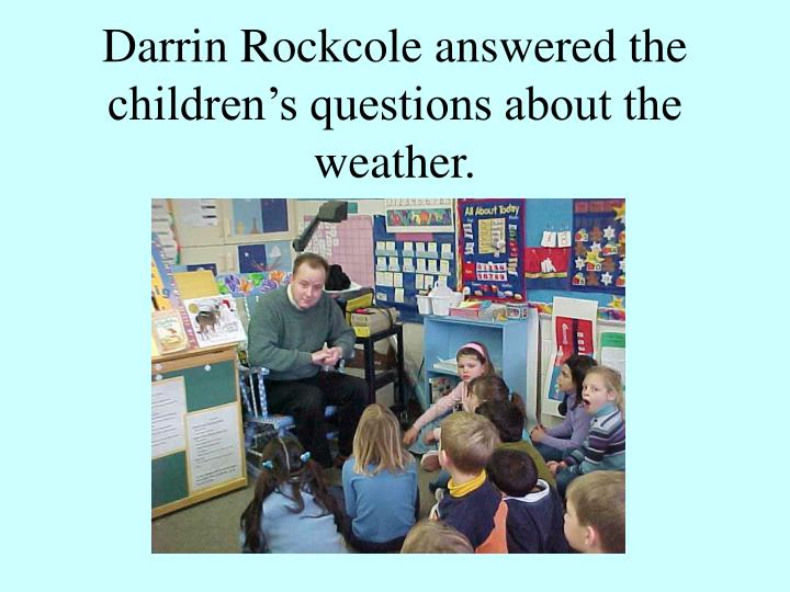 Darrin rockcole answered the children s questions about the weather