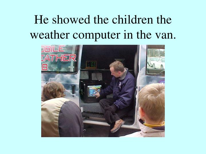 He showed the children the weather computer in the van.