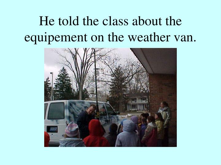He told the class about the equipement on the weather van