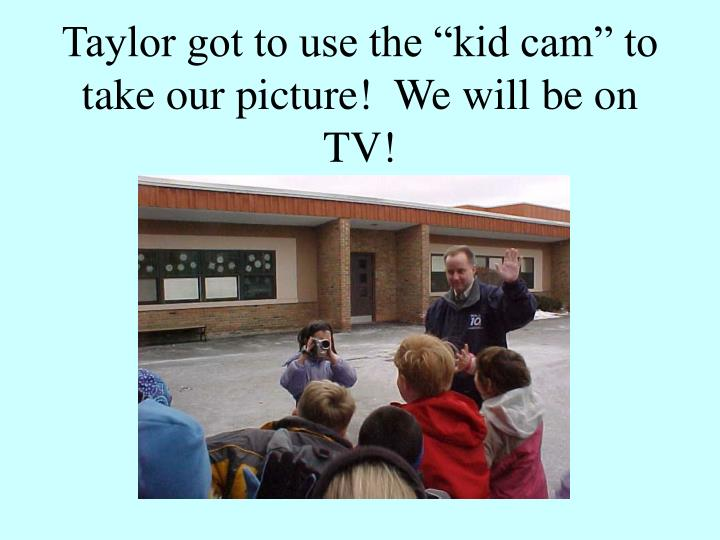 "Taylor got to use the ""kid cam"" to take our picture!  We will be on TV!"