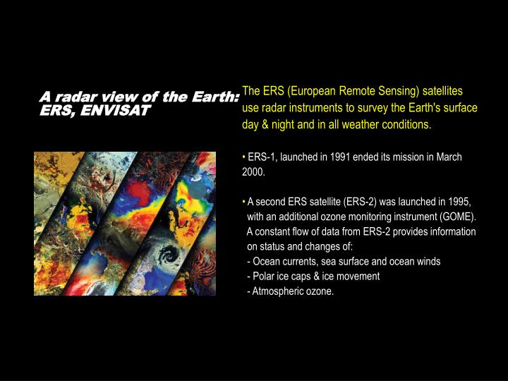 The ERS (European Remote Sensing) satellites use radar instruments to survey the Earth's surface day & night and in all weather conditions.