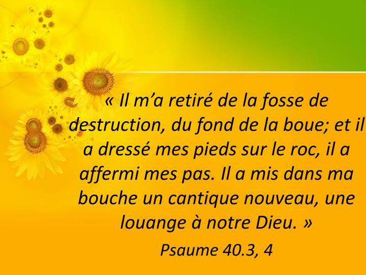 «Il m'a retiré de la fosse de destruction, du fond de la boue; et il a dressé mes pieds sur le roc, il a affermi mes pas. Il a mis dans ma bouche un cantique nouveau, une louange à notre Dieu.»