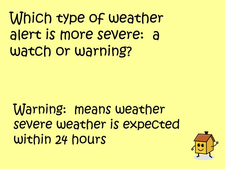 Which type of weather alert is more severe:  a watch or warning?
