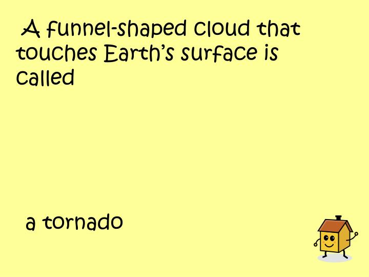 A funnel-shaped cloud that touches Earth's surface is called