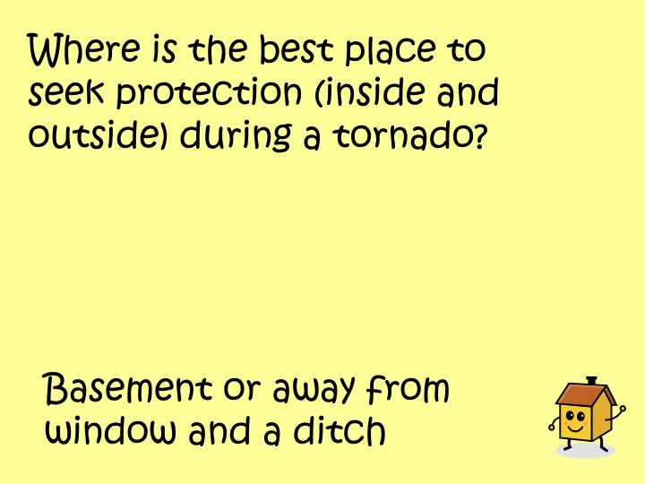 Where is the best place to seek protection (inside and outside) during a tornado?