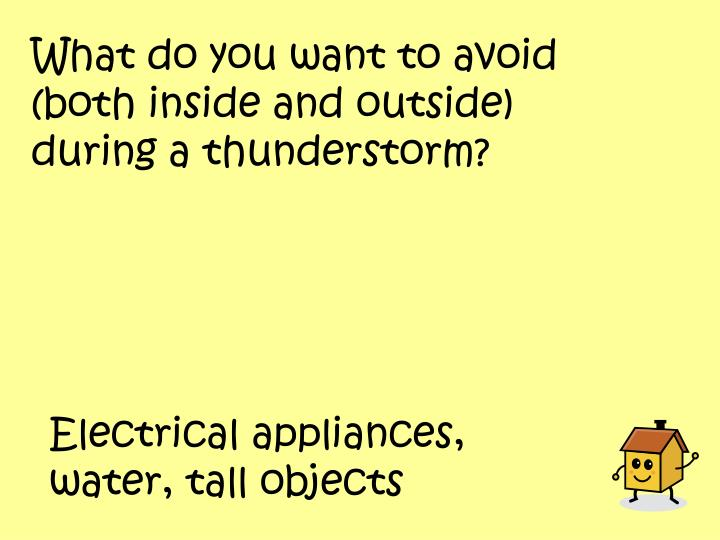What do you want to avoid (both inside and outside) during a thunderstorm?