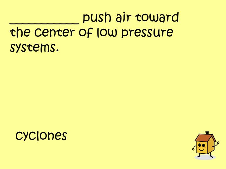 ___________ push air toward the center of low pressure systems.