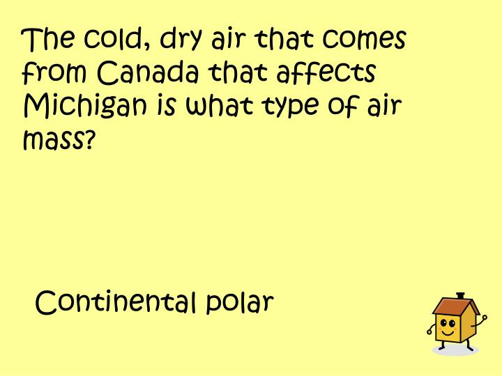 The cold, dry air that comes from Canada that affects Michigan is what type of air mass?