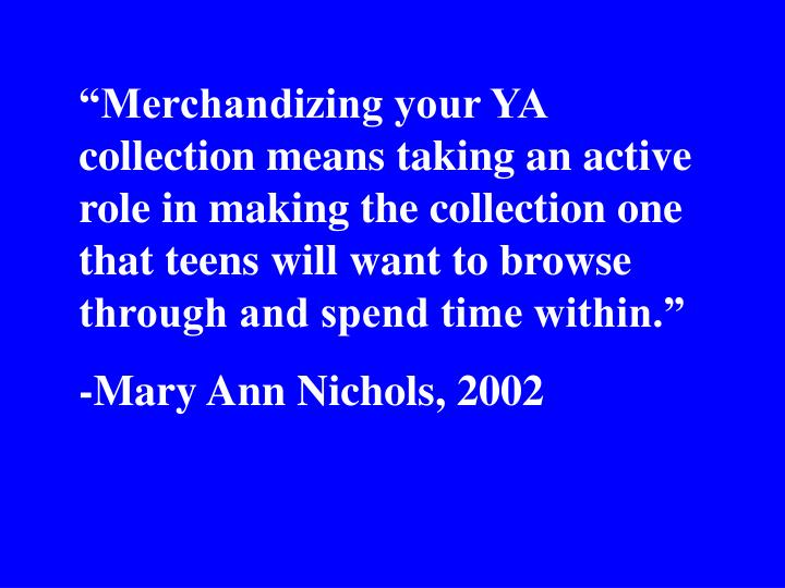 """Merchandizing your YA collection means taking an active role in making the collection one that teens will want to browse through and spend time within."""