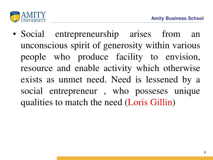Social entrepreneurship arises from an unconscious spirit of generosity within various people who produce facility to envision, resource and enable activity which otherwise exists as unmet need. Need is lessened by a social entrepreneur , who posseses unique qualities to match the need (