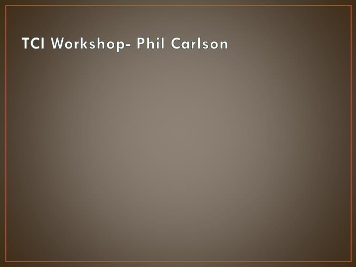 TCI Workshop- Phil Carlson