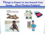 th ings to expect to see around your house phun physics projects