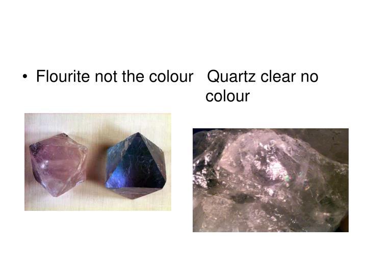 Flourite not the colour   Quartz clear no colour