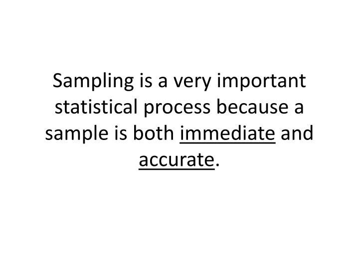 Sampling is a very important statistical process because a sample is both