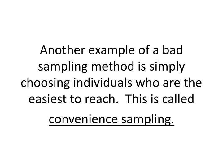 Another example of a bad sampling method is simply choosing individuals who are the easiest to reach.  This is