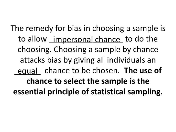 The remedy for bias in choosing a sample is to allow _________________ to do the choosing. Choosing a sample by chance attacks bias by giving all individuals an ______  chance to be chosen.