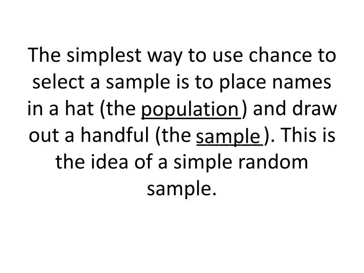 The simplest way to use chance to select a sample is to place names in a hat (the _________) and draw out a handful (the ______). This is the idea of a simple random sample.