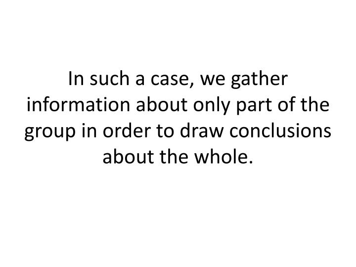 In such a case, we gather information about only part of the group in order to draw conclusions about the whole.