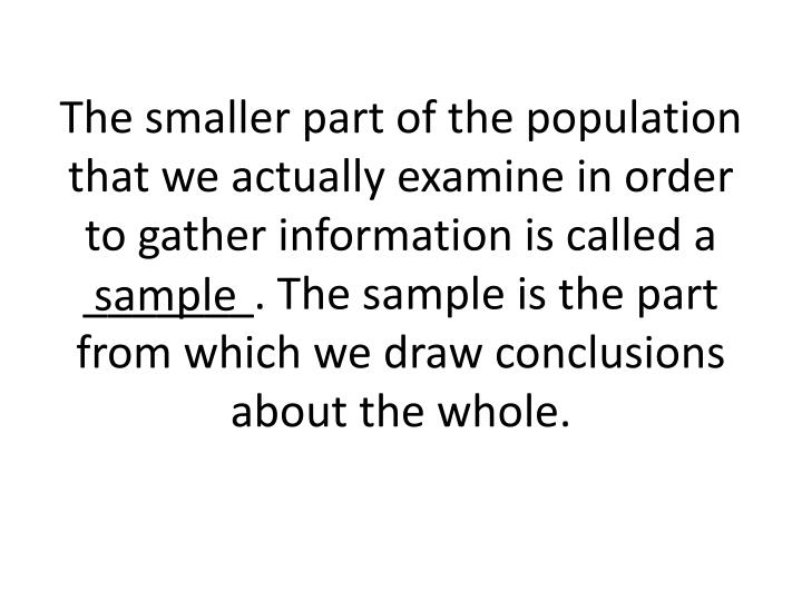 The smaller part of the population that we actually examine in order to gather information is called a