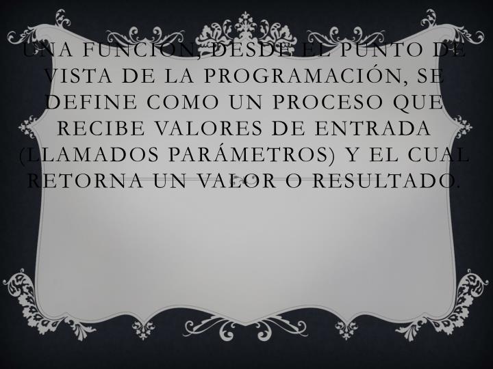 Una función, desde el punto de vista de la programación, se define como un proceso que recibe valores de entrada (llamados parámetros) y el cual retorna un
