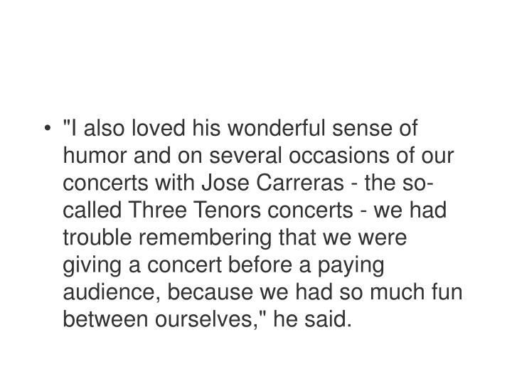 """I also loved his wonderful sense of humor and on several occasions of our concerts with Jose Carreras - the so-called Three Tenors concerts - we had trouble remembering that we were giving a concert before a paying audience, because we had so much fun between ourselves,"" he said."