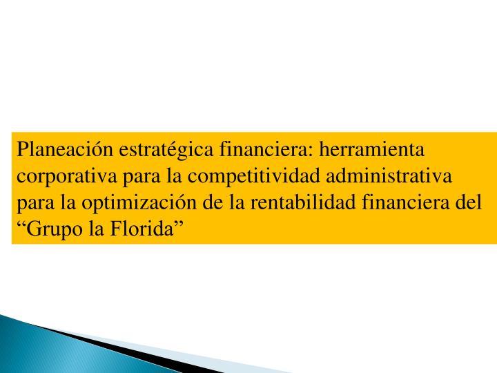 """Planeación estratégica financiera: herramienta corporativa para la competitividad administrativa para la optimización de la rentabilidad financiera del """"Grupo la Florida"""""""