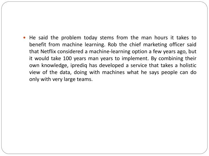 He said the problem today stems from the man hours it takes to benefit from machine learning. Rob the chief marketing officer said that Netflix considered a machine-learning option a few years ago, but it would take 100 years man years to implement. By combining their own knowledge,