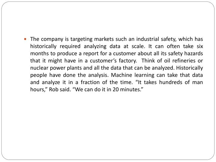 "The company is targeting markets such an industrial safety, which has historically required analyzing data at scale. It can often take six months to produce a report for a customer about all its safety hazards that it might have in a customer's factory.  Think of oil refineries or nuclear power plants and all the data that can be analyzed. Historically people have done the analysis. Machine learning can take that data and analyze it in a fraction of the time. ""It takes hundreds of man hours,"" Rob said. ""We can do it in 20 minutes."""