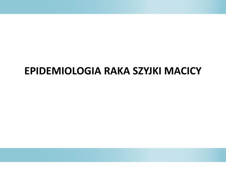 EPIDEMIOLOGIA RAKA SZYJKI MACICY